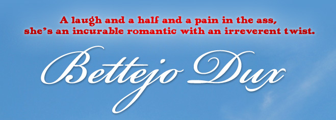 Bettejo Dux - A laugh and a half and a pain in the ass, she's an incurable romantic with an irreverent twist.